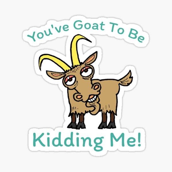You've Goat To Be Kidding Me - Funny Goat - Animal Pun Sticker