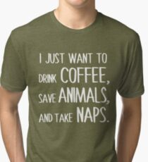I Just Want To Drink Coffee, Save Animals, And Take Naps. Tri-blend T-Shirt