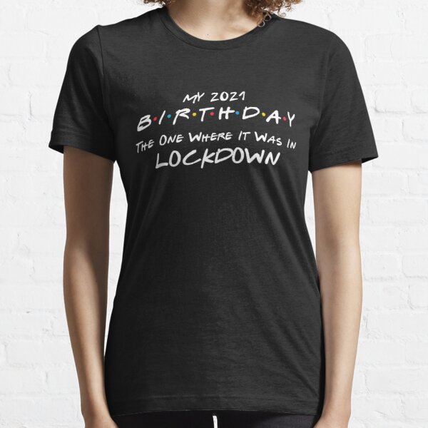 My 2021 Birthday - The One Where It Was In Lockdown (white font) - Essential T-Shirt