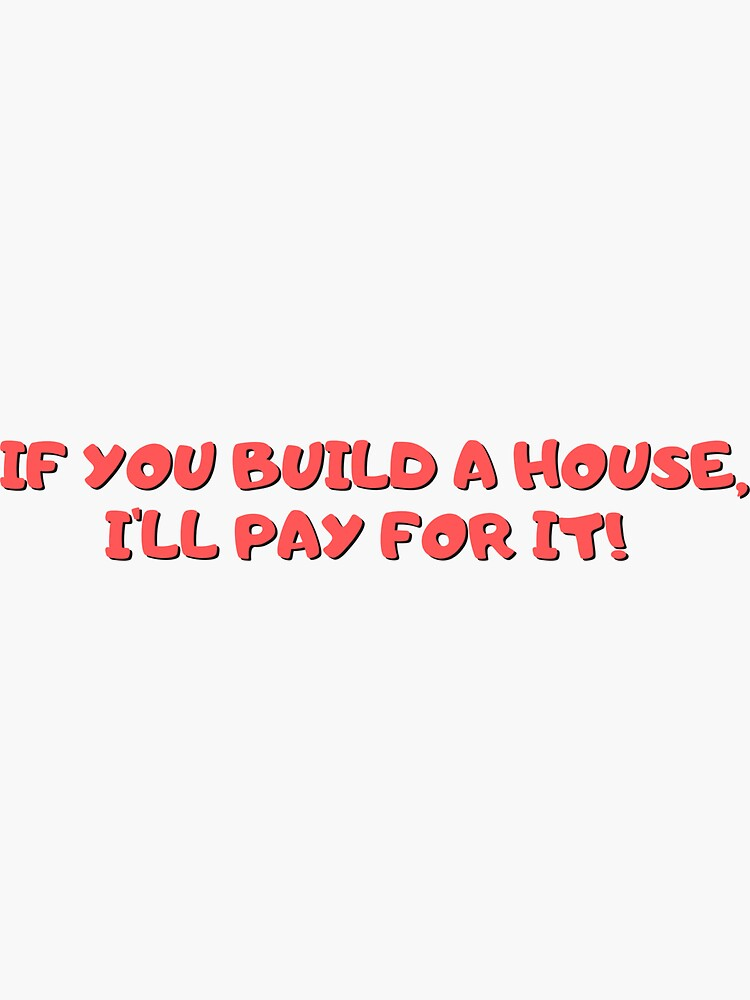 If You Build a House I'll Pay For It by ds-4