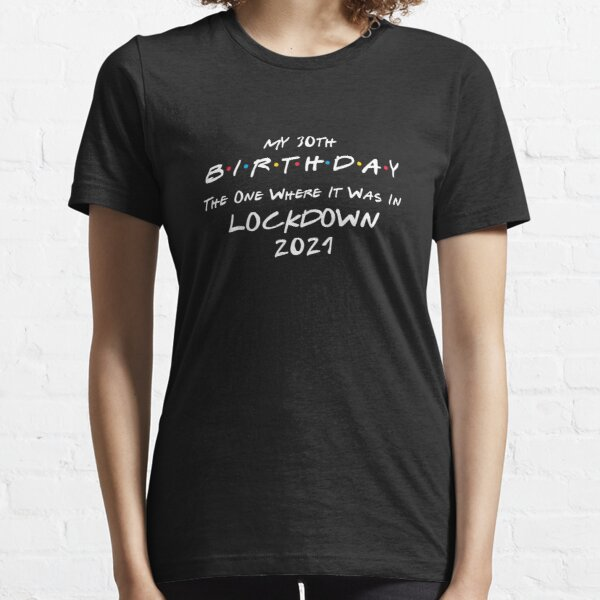 My 30th Birthday - The One Where It Was In Lockdown (white font) - Essential T-Shirt