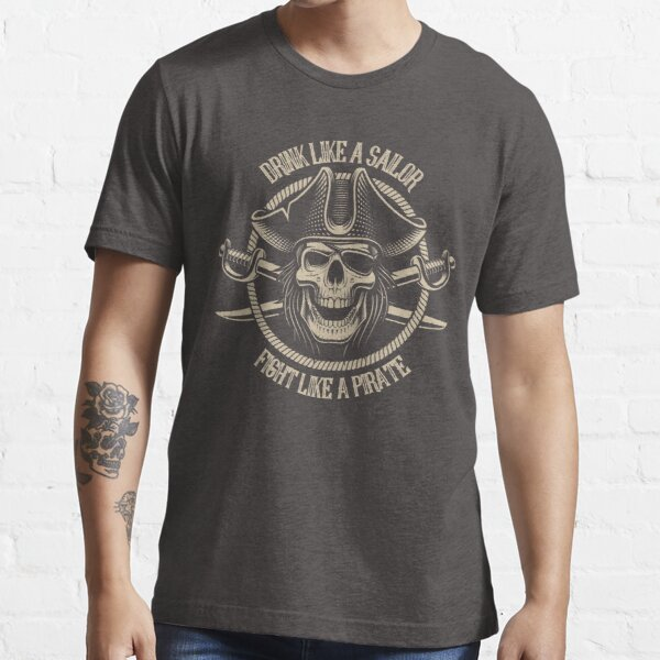 Drink like a Sailor, fight like a Pirate  Essential T-Shirt