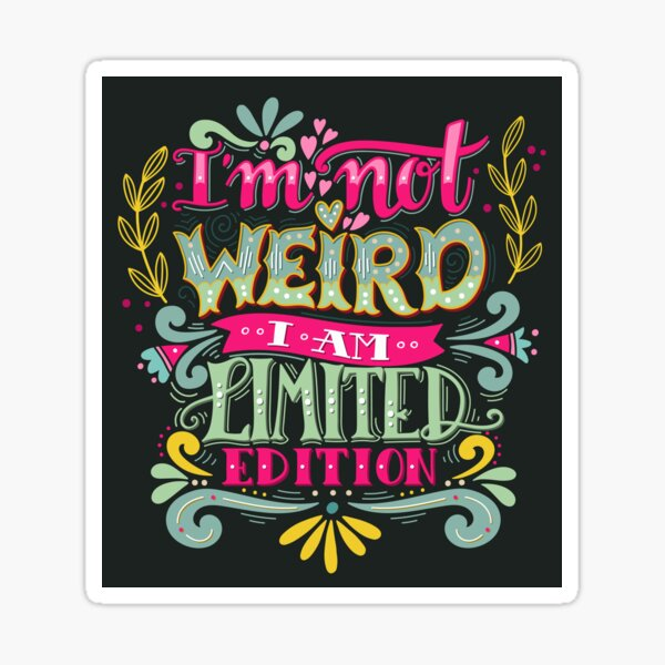 Im not weird, I am limited edition. Sticker
