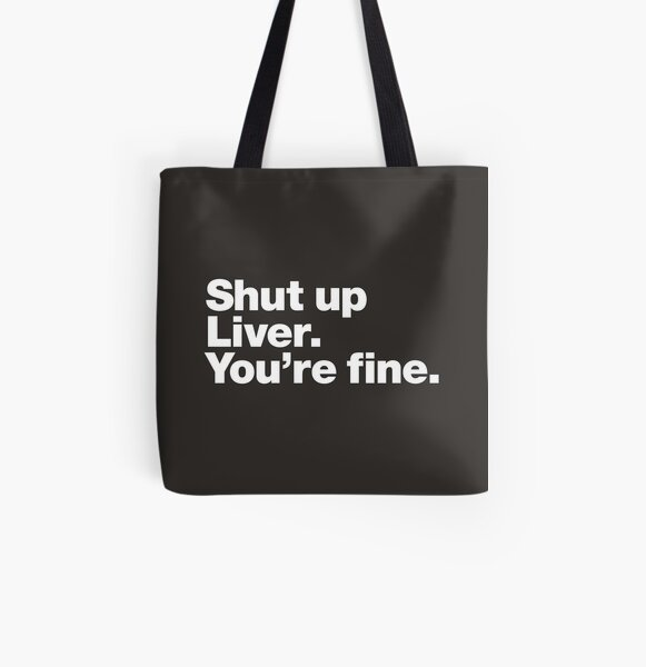 Shut up Liver. You're fine. All Over Print Tote Bag