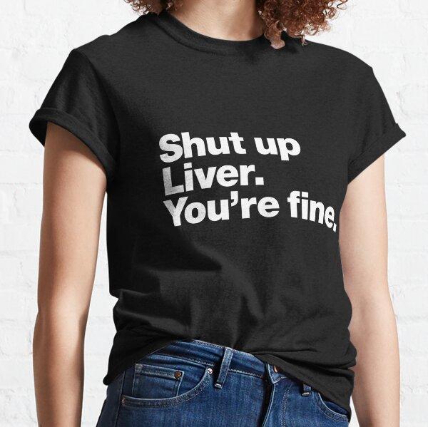 Shut up Liver. You're fine. Classic T-Shirt