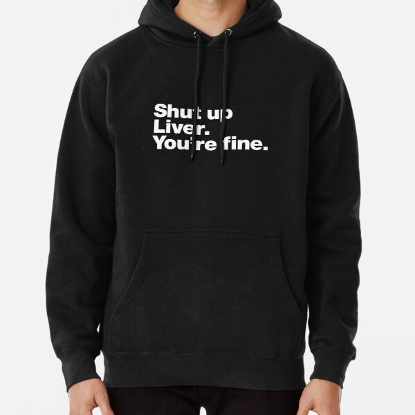 Shut up Liver. You're fine. Pullover Hoodie