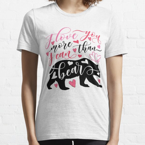 I Love You More Than I Can Bear  Essential T-Shirt