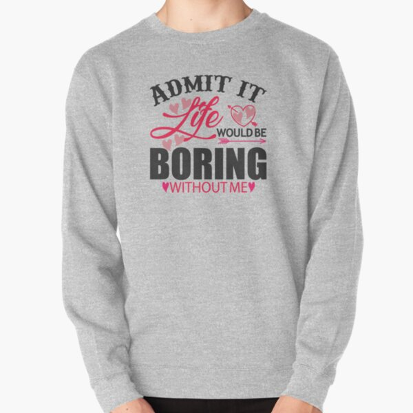 Admit it  Life would be boring without me Pullover Sweatshirt
