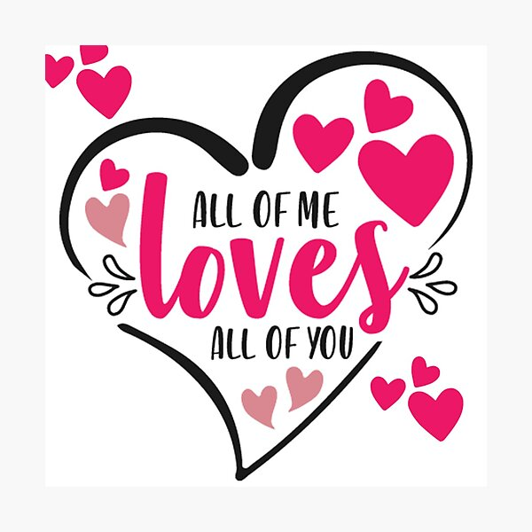 All Of Me Loves All Of You Photographic Print