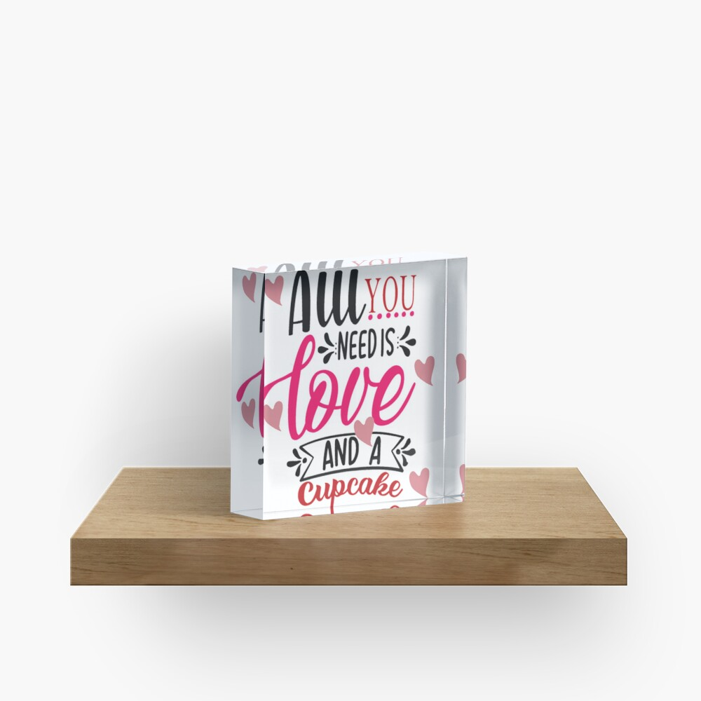 All You Need Is Love And A Cupcake Acrylic Block