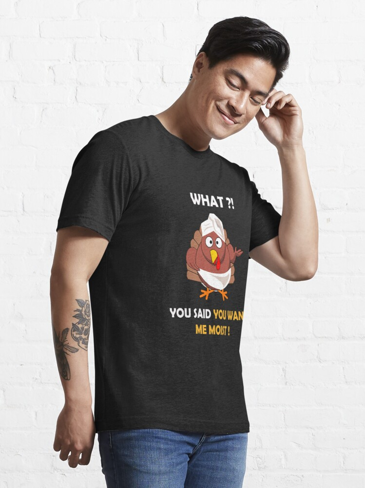 Alternate view of FUNNY MOIST TURKEY THANKSGIVING T-SHIRT WHAT ?! YOU SAID YOU WANT ME MOIST Essential T-Shirt