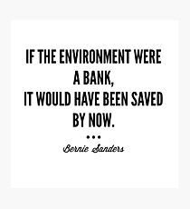 If the environment were a bank, it would have been saved by now. - Bernie Sanders Photographic Print