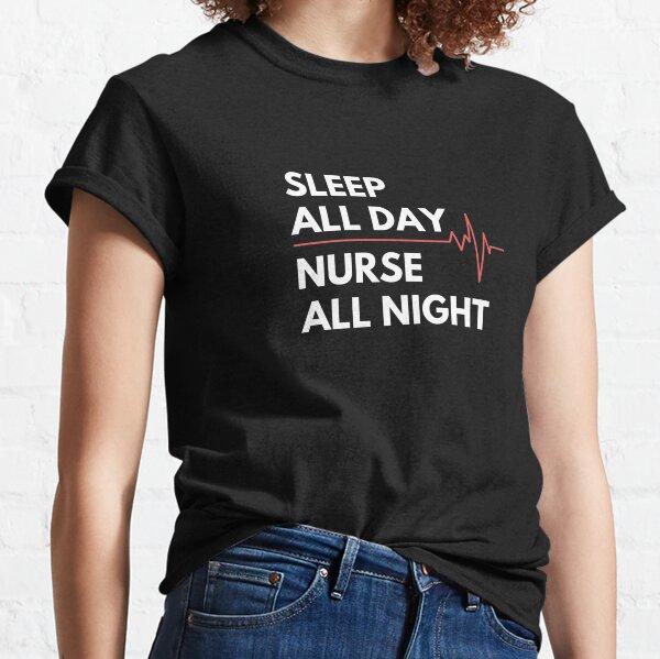 Nightshift Nurse - Sleep all day Nurse all night Classic T-Shirt
