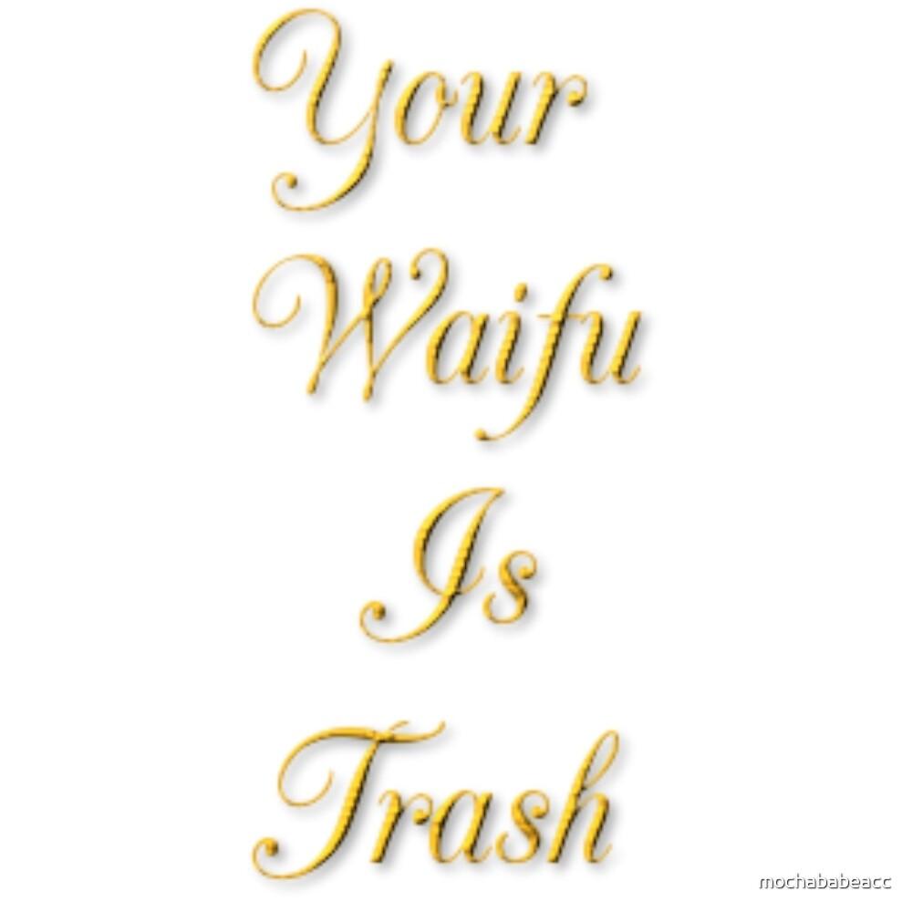 your waifu is trash by mochababeacc
