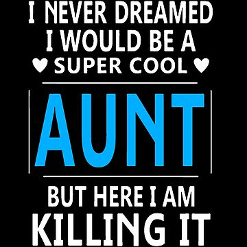 I Never Dreamed I Would Be A Super Cool Aunt by Sheaffer