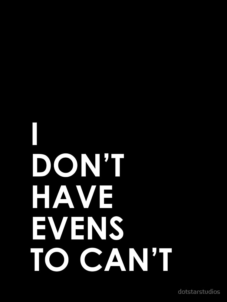 I Don't Have Evens to Can't - Ver 1 by dotstarstudios