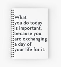 What you do today is important, because you are exhanging a day of your life for it Spiral Notebook