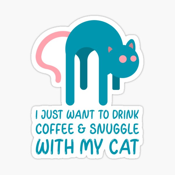 I Just Want To Drink Coffee And Snuggle With My Cat Sticker