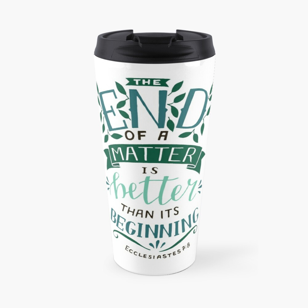 The End Of A Matter Is Better Than It's Beginning - Ecclesiastes 7:8 Travel Mug