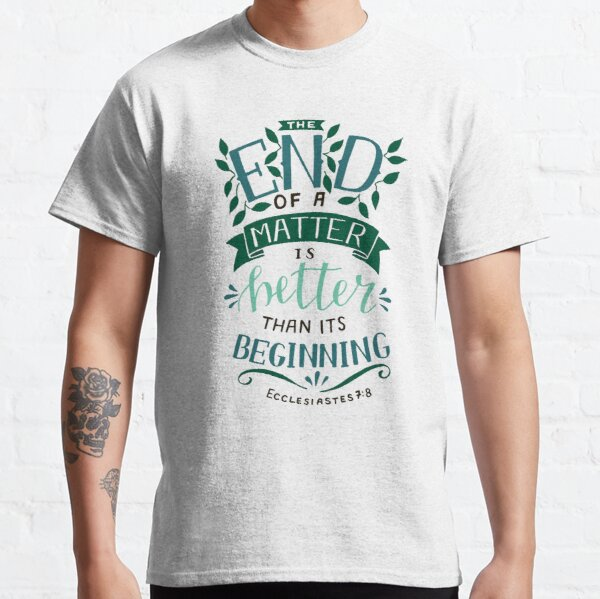 The End Of A Matter Is Better Than It's Beginning - Ecclesiastes 7:8 Classic T-Shirt