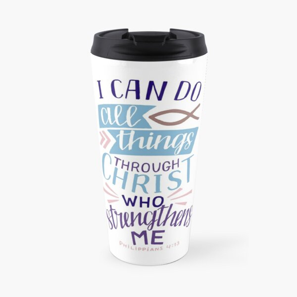 I Can Do All Things Through Christ Who Strengthens Me - Philippians 4:13 Travel Mug