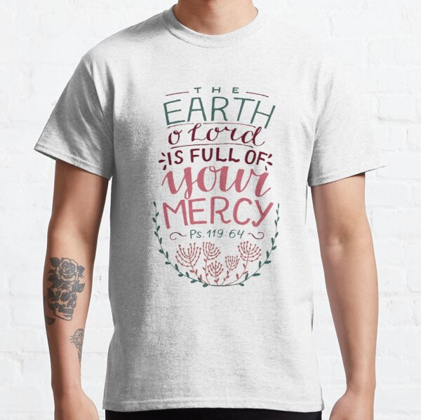 The Earth O' Lord Is Full Of Your Mercy - Psalm 119:64 Classic T-Shirt