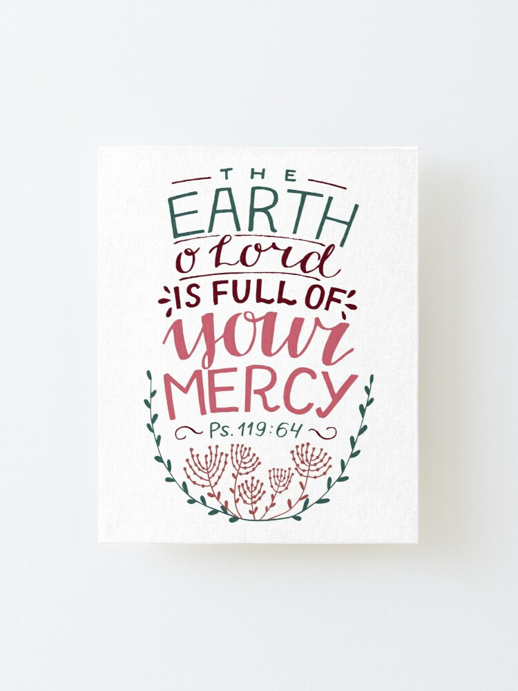 Alternate view of The Earth O' Lord Is Full Of Your Mercy - Psalm 119:64 Mounted Print