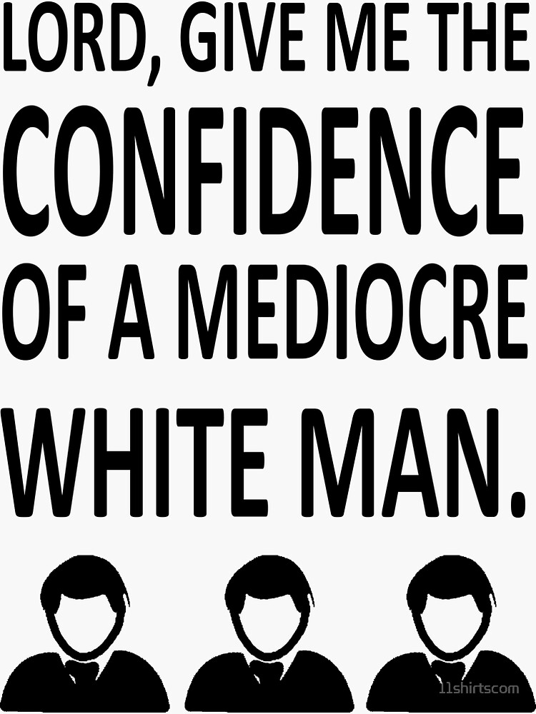 Lord Give Me The Confidence OF A Mediocre White Man by 11shirtscom