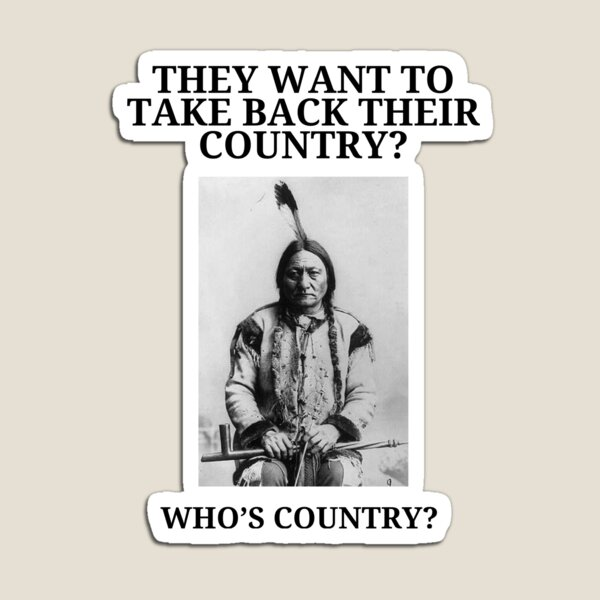 They want to take back their country. Who's country? Sitting Bull t-shirt. Magnet