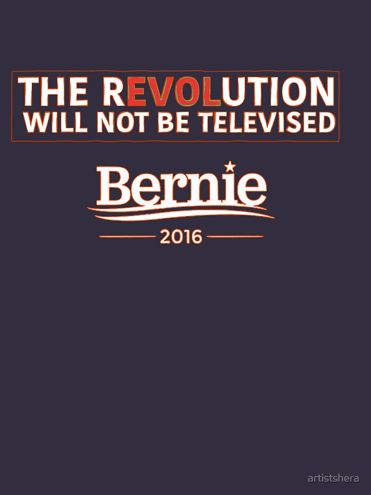 Bernie 2016 - The Revolution Will Not Be Televised by artistshera