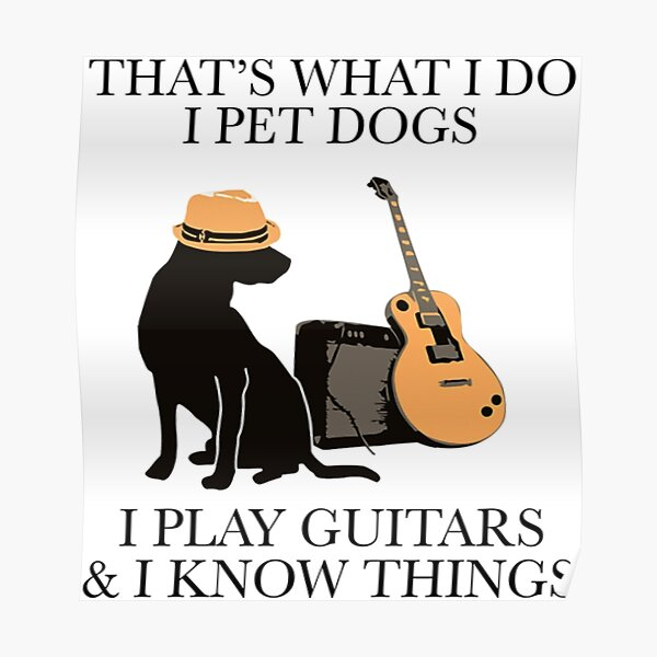 That what I do I pet dogs I play Guitar and I know things Poster