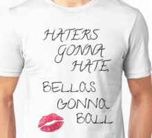 Haters Gonna Hate, Bellas Gonna Ball Unisex T-Shirt