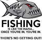 Fishing is like the mafia. Once you're in, you're in. There's no getting out! by wantneedlove