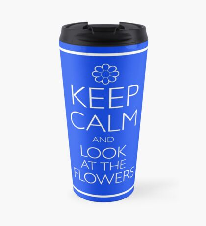 KEEP CALM AND LOOK AT THE FLOWERS Travel Mug