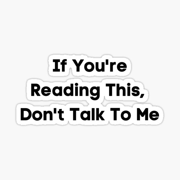 If You're Reading This ,Don't Talk To Me Sticker