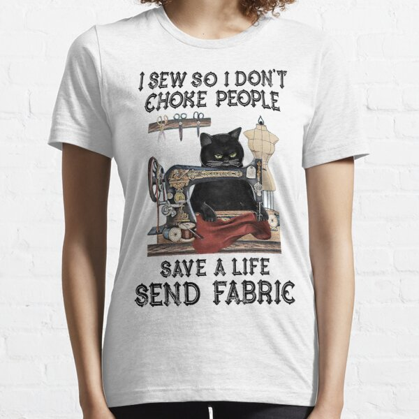I Sew So I Don't Choke People Save A Life Send Fabric Essential T-Shirt