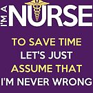 I'm A Nurse. To Save Time Let's Just Assume That I'm Never Wrong by wantneedlove