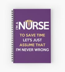 I'm A Nurse. To Save Time Let's Just Assume That I'm Never Wrong Spiral Notebook