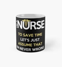 I'm A Nurse. To Save Time Let's Just Assume That I'm Never Wrong Mug