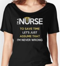 I'm A Nurse. To Save Time Let's Just Assume That I'm Never Wrong T-Shirt Women's Relaxed Fit T-Shirt