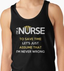 I'm A Nurse. To Save Time Let's Just Assume That I'm Never Wrong T-Shirt Tank Top