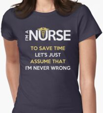 I'm A Nurse. To Save Time Let's Just Assume That I'm Never Wrong Women's Fitted T-Shirt