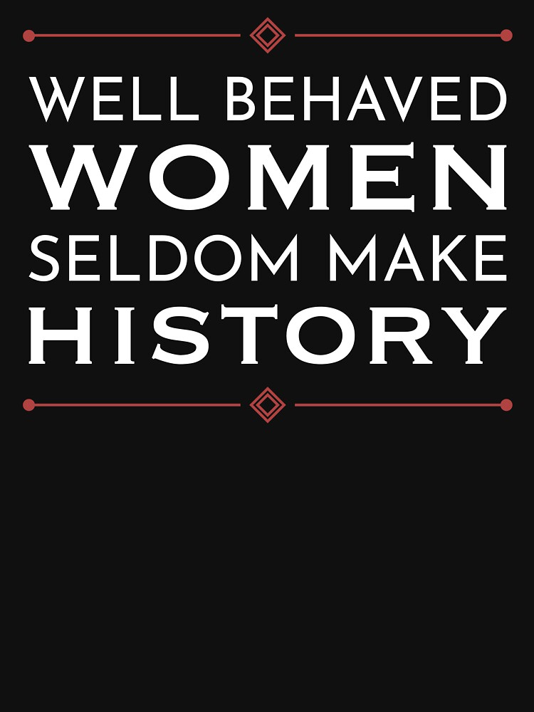 Well Behaved Women Seldom Make History by MenoPower
