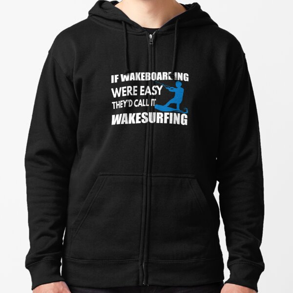 If Wakeboarding were Easy They'd Call it Wakesurfing Zipped Hoodie