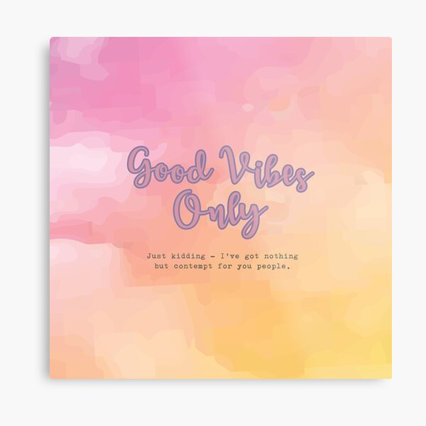 Good Vibes Only - Just Kidding - I've got nothing but contempt for you people. Metal Print