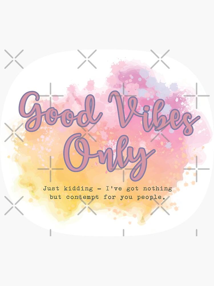 Good Vibes Only - Just Kidding - I've got nothing but contempt for you people. by brainthought