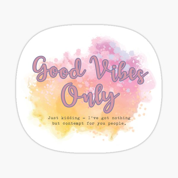 Good Vibes Only - Just Kidding - I've got nothing but contempt for you people. Sticker