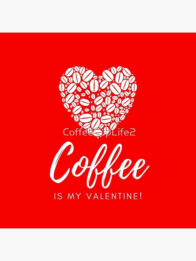 Coffee is My Valentine by CoffeeCupLife2