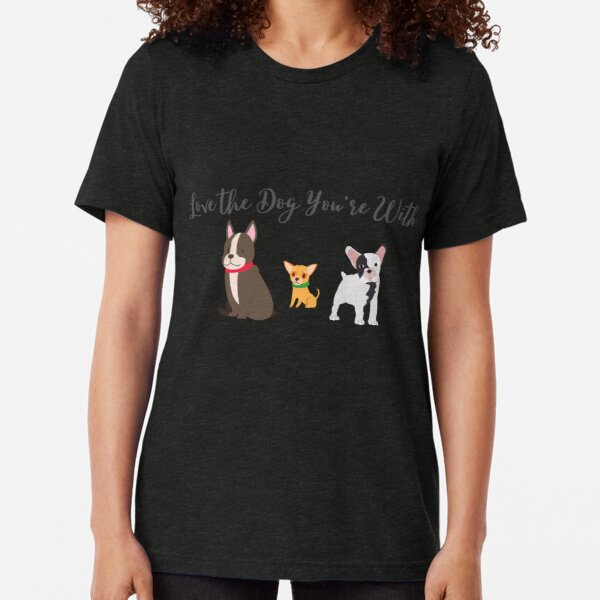 Dog - Love the Dog You're With Tri-blend T-Shirt