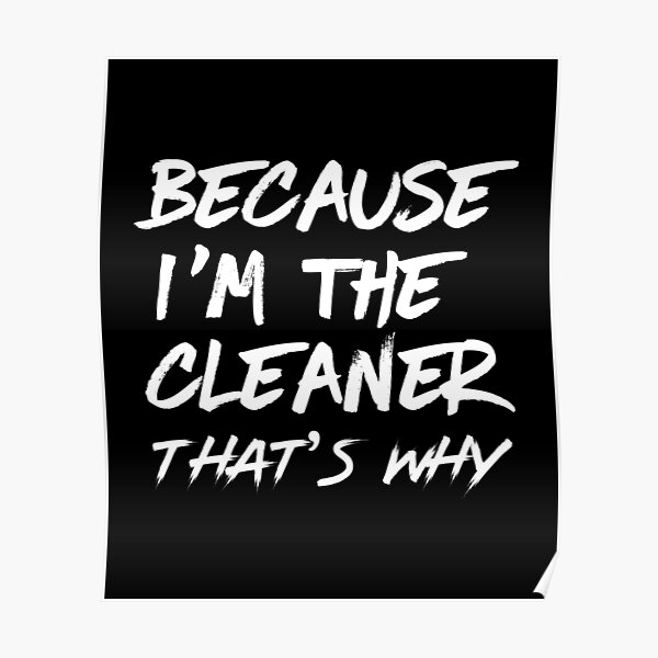 Because i'm the cleaner that's why - housekeeping cleaner janitor funny  Poster